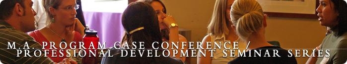 M.A. Program Case Conference / Professional Development Seminar Series